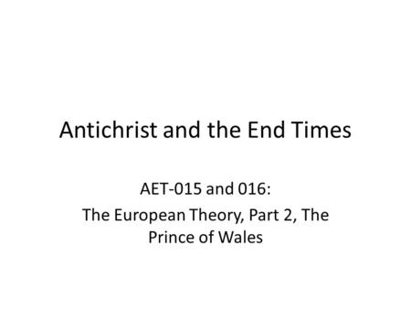 Antichrist and the End Times AET-015 and 016: The European <strong>Theory</strong>, Part 2, The Prince of Wales.