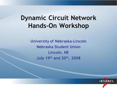 Dynamic Circuit Network Hands-On Workshop University of Nebraska-Lincoln Nebraska Student Union Lincoln, NE July 19 th and 20 th, 2008.