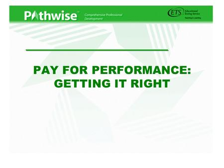 "PAY FOR PERFORMANCE: GETTING IT RIGHT. A Solution in Search of a Problem? zTeaching salaries too low overall zTeaching is a ""flat"" profession zSame compensation."