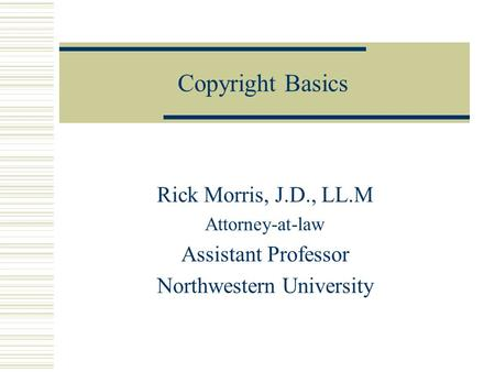 Copyright Basics Rick Morris, J.D., LL.M Attorney-at-law Assistant Professor Northwestern University.