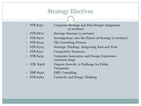 Strategy Electives STR 8150Corporate Strategy and Post-Merger Integration (2 sections) STR 8870Strategy Seminar (3 sections) STR 8970Investigations into.