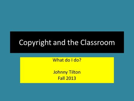 Copyright and the Classroom What do I do? Johnny Tilton Fall 2013.