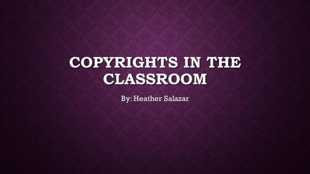 COPYRIGHTS IN THE CLASSROOM By: Heather Salazar. What is copyright Infringement? Whenever you use something that doesn't belong to you without the permission.