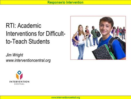 Response to Intervention www.interventioncentral.org RTI: Academic Interventions <strong>for</strong> Difficult- to-Teach Students Jim Wright www.interventioncentral.org.
