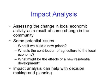 Impact Analysis Assessing the change in local economic activity as a result of some change in the community Some potential issues –What if we build a new.