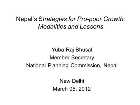 <strong>Nepal</strong>'s Strategies for Pro-poor Growth: Modalities and Lessons Yuba Raj Bhusal Member Secretary National Planning Commission, <strong>Nepal</strong> New Delhi March 05,