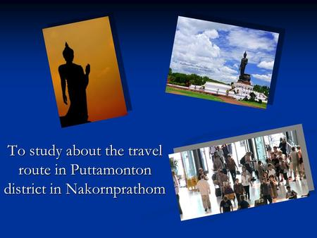 To study about the travel route in Puttamonton district in Nakornprathom.