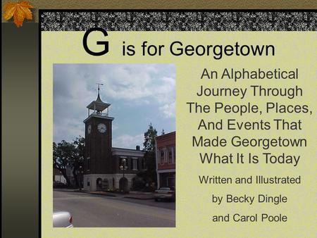 G is for Georgetown An Alphabetical Journey Through The People, Places, And Events That Made Georgetown What It Is Today Written and Illustrated by Becky.