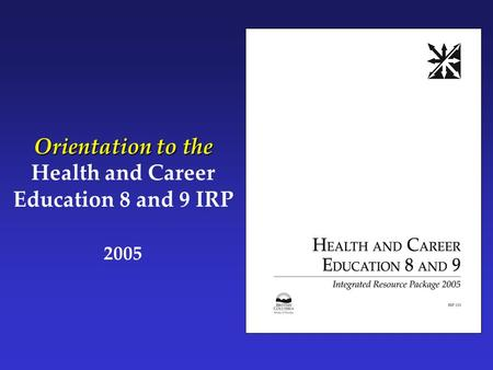 Orientation to the Health and Career Education 8 and 9 IRP 2005.