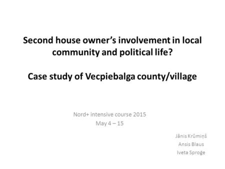 Second house owner's involvement in local community and political life? Case study of Vecpiebalga county/village Nord+ intensive course 2015 May 4 – 15.