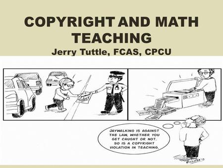 COPYRIGHT AND MATH TEACHING Jerry Tuttle, FCAS, CPCU 1.