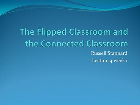 Russell Stannard Lecture 4 week 1. Flipped Classroom Very hot topic A movement that is taking place in the USA especially. Little research into this Pressure.