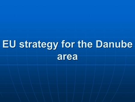 EU strategy for the Danube area. I. Key points, dilemmas of the Danube Strategy II. The Hungarian conception - vision of the future, aims – - vision of.
