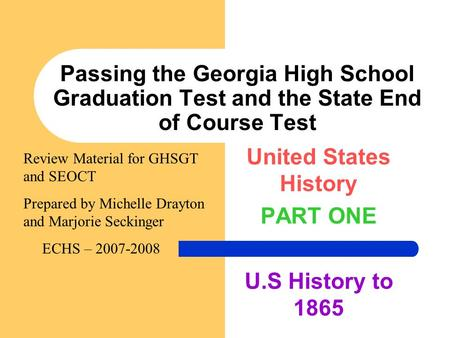 Passing the Georgia High School Graduation Test and the State End <strong>of</strong> Course Test United States History PART ONE U.S History to 1865 Review Material for.