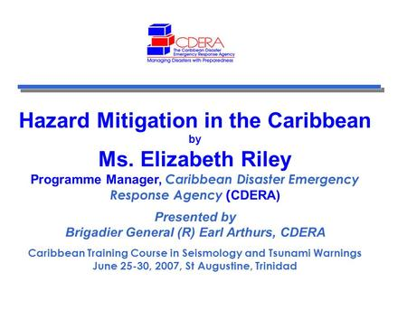 Hazard Mitigation in the Caribbean by Ms. Elizabeth Riley Programme Manager, Caribbean Disaster Emergency Response Agency ( CDERA) Presented by Brigadier.