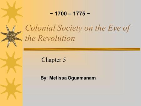 Colonial Society on the Eve of the Revolution Chapter 5 By: Melissa Oguamanam ~ 1700 – 1775 ~