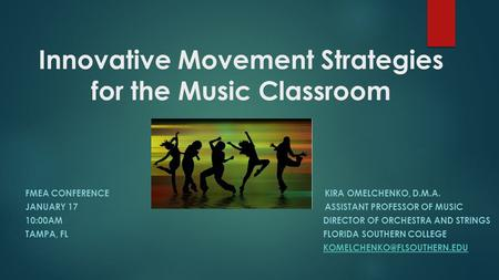 Innovative Movement Strategies for the Music Classroom FMEA CONFERENCEKIRA OMELCHENKO, D.M.A. JANUARY 17ASSISTANT PROFESSOR OF MUSIC 10:00AM DIRECTOR OF.