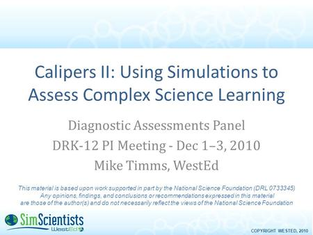 COPYRIGHT WESTED, 2010 Calipers II: Using Simulations to Assess Complex Science Learning Diagnostic Assessments Panel DRK-12 PI Meeting - Dec 1–3, 2010.