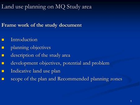 1 Land use planning on MQ Study area Frame work of the study document Introduction Introduction planning objectives planning objectives description of.