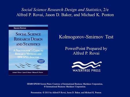 Social Science Research Design and Statistics, 2/e Alfred P. Rovai, Jason D. Baker, and Michael K. Ponton Kolmogorov-Smirnov Test PowerPoint Prepared by.