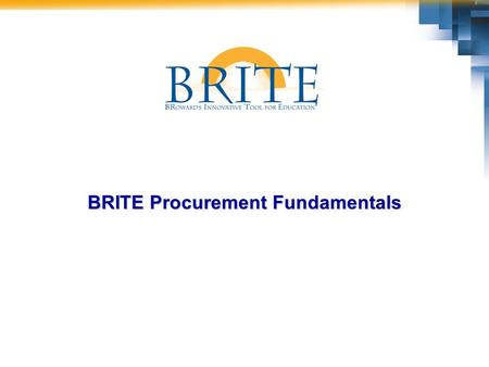 BRITE Procurement Fundamentals. 2 Course Description During this course, you will learn how the implementation of the BRITE Procurement process will change,