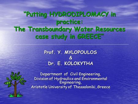 """Putting HYDRODIPLOMACY in practice: The Transboundary Water Resources case study in GREECE"" Prof. Y. MYLOPOULOS & Dr. E. KOLOKYTHA Department of Civil."