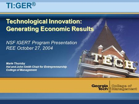 Technological Innovation: Generating Economic Results NSF IGERT Program Presentation REE October 27, 2004 Marie Thursby Hal and John Smith Chair for Entrepreneurship.
