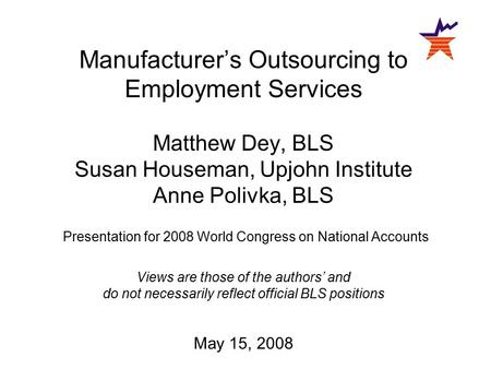 Manufacturer's Outsourcing to Employment Services Matthew Dey, BLS Susan Houseman, Upjohn Institute Anne Polivka, BLS Presentation for 2008 World Congress.