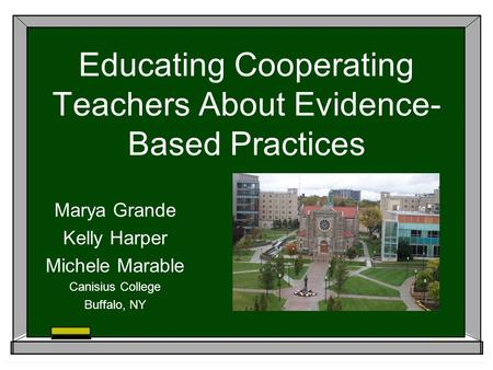 Educating Cooperating Teachers About Evidence- Based Practices Marya Grande Kelly Harper Michele Marable Canisius College Buffalo, NY.