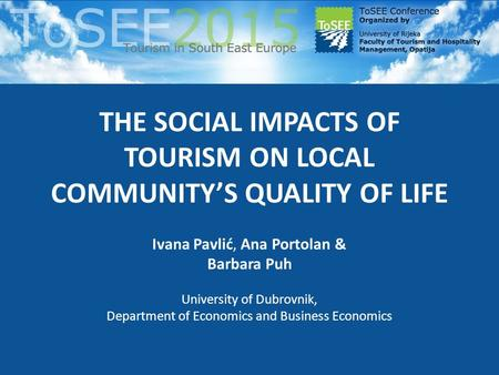 THE SOCIAL IMPACTS OF TOURISM ON LOCAL COMMUNITY'S QUALITY OF LIFE Ivana Pavlić, Ana Portolan & Barbara Puh University of Dubrovnik, Department of Economics.