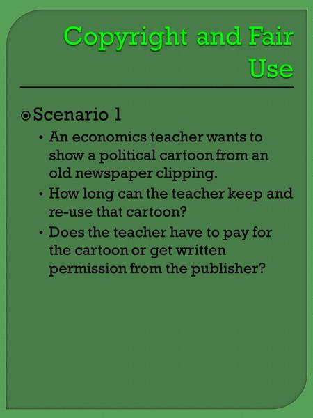  Scenario 1 An economics teacher wants to show a political cartoon from an old newspaper clipping. How long can the teacher keep and re-use that cartoon?