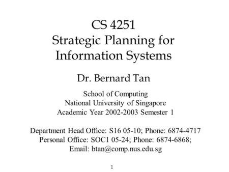 1 CS 4251 Strategic Planning for Information Systems Dr. Bernard Tan School of Computing National University of Singapore Academic Year 2002-2003 Semester.