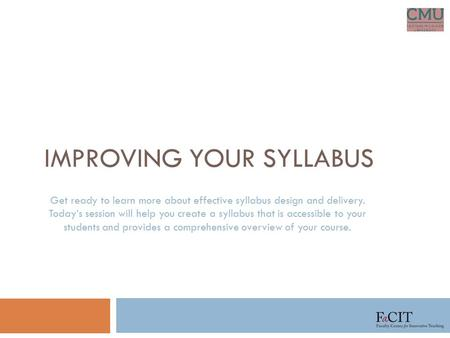 IMPROVING YOUR SYLLABUS Get ready to learn more about effective syllabus design and delivery. Today's session will help you create a syllabus that is accessible.