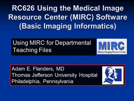 RC626 Using the Medical Image Resource Center (MIRC) Software (Basic Imaging Informatics) Adam E. Flanders, MD Thomas Jefferson University Hospital Philadelphia,