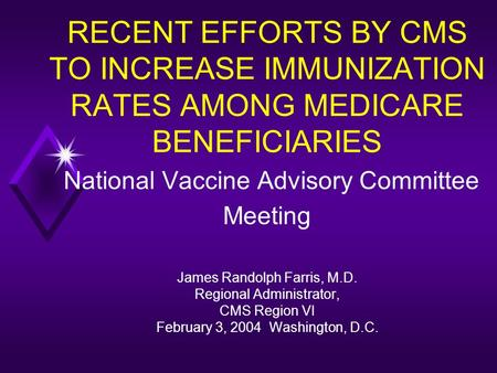 RECENT EFFORTS BY CMS TO INCREASE IMMUNIZATION RATES AMONG MEDICARE BENEFICIARIES National Vaccine Advisory Committee Meeting James Randolph Farris, M.D.