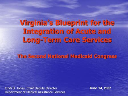 Virginia's Blueprint for the Integration of Acute and Long-Term Care Services The Second National Medicaid Congress Cindi B. Jones, Chief Deputy Director.