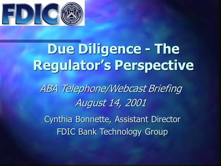 Due Diligence - The Regulator's Perspective ABA Telephone/Webcast Briefing August 14, 2001 Cynthia Bonnette, Assistant Director FDIC Bank Technology Group.