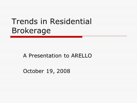 Trends in Residential Brokerage A Presentation to ARELLO October 19, 2008.