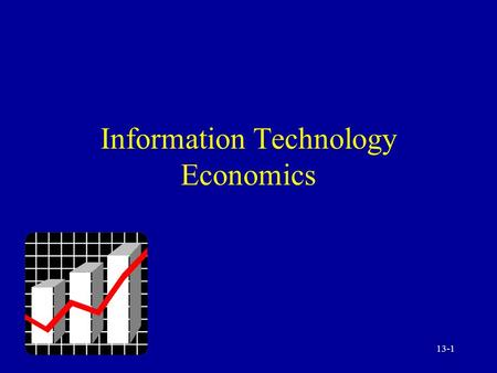 13-1 Information Technology Economics. 13-2 Information Technology: Economic and Financial Trends Internal IT versus outsourcing Expanding power / declining.