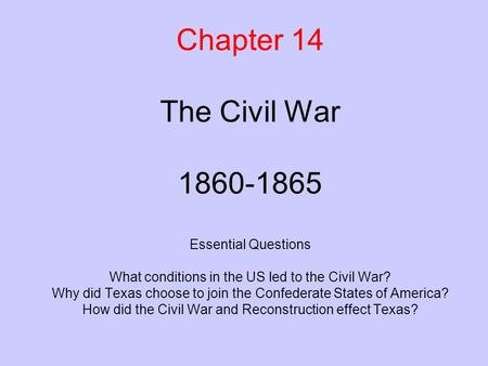 Chapter 14 The Civil War 1860-1865 Essential Questions What conditions in the US led to the Civil War? Why did Texas choose to join the Confederate.