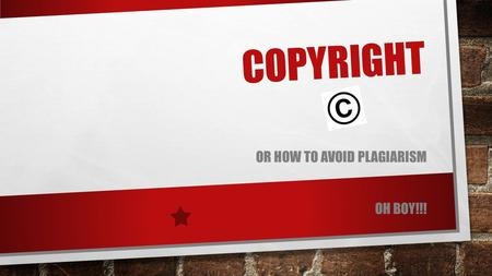 COPYRIGHT OR HOW TO AVOID PLAGIARISM OH BOY!!!. WHAT IS COPYRIGHT? THE EXCLUSIVE LEGAL RIGHT, GIVEN TO AN ORIGINATOR OR AN ASSIGNEE TO PRINT, PUBLISH,