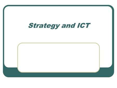 Strategy and ICT. ICT acceptance ICT and Strategy Competition and strategy Competitive advantage Companies as drivers of change Transaction costs, value.