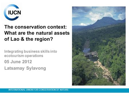 INTERNATIONAL UNION FOR CONSERVATION OF NATURE The conservation context: What are the natural assets of Lao & the region? Integrating business skills into.