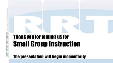 Thank you for joining us for Small Group Instruction The presentation will begin momentarily. RIGHT REASON TECHNOLOGIES YOUR SOLUTION FOR STUDENT SUCCESS.
