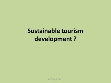 Sustainable tourism development ? ECOTOUR ITALY. LN Introductie DT mei 2011 Never before human behaviour had such an influence on distant areas and communities.