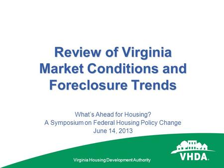 Virginia Housing Development Authority Review of Virginia Market Conditions and Foreclosure Trends What's Ahead for Housing? A Symposium on Federal Housing.