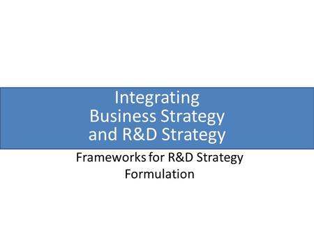 Integrating Business Strategy and R&D Strategy Frameworks for R&D Strategy Formulation.