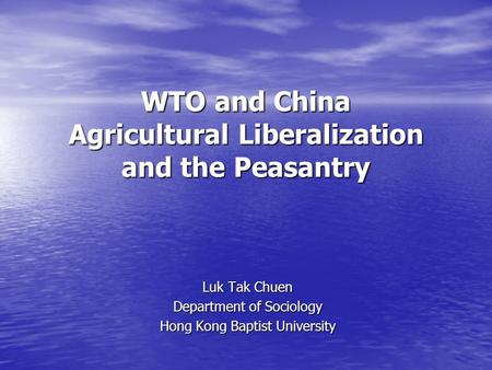 WTO and China Agricultural Liberalization and the Peasantry Luk Tak Chuen Department of Sociology Hong Kong Baptist University.