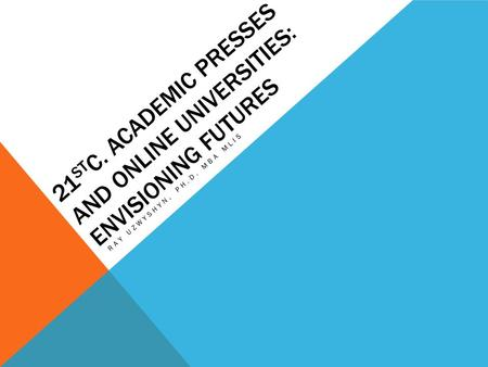 21 ST C. ACADEMIC PRESSES AND ONLINE UNIVERSITIES: ENVISIONING FUTURES RAY UZWYSHYN, PH.D. MBA MLIS.