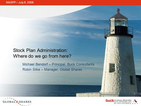 Stock Plan Administration: Where do we go from here? NASPP – July 9, 2008 Michael Bendorf – Principal, Buck Consultants Robin Silke – Manager, Global Shares.